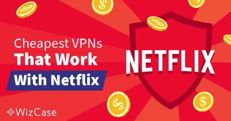 Những VPN Giá rẻ Tốt nhất cho Netflix để Vượt qua các Chặn địa lý – Được đảm bảo