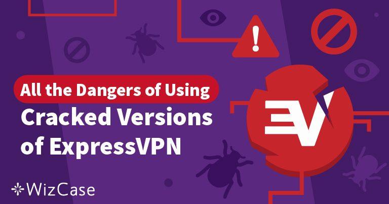 Bản crack ExpressVPN: Nguy cơ khi sử dụng phần mềm VPN lậu Wizcase
